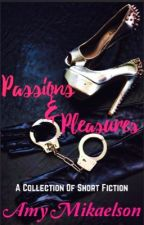 Passions & Pleasures: A Collection Of Short Fiction by themastersreign