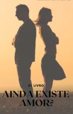 Ainda Existe Amor? ( 3° Livro ) Completo! by IsabelaRodriguesss