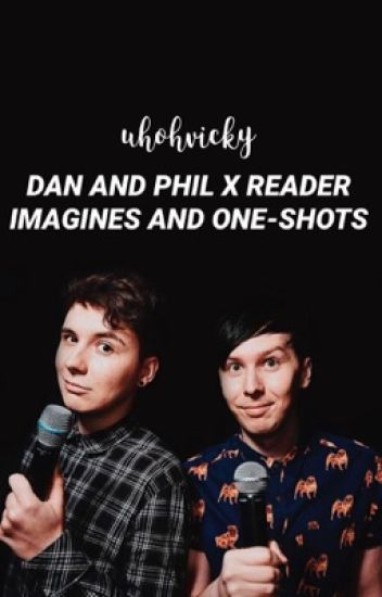 Dan and Phil X Reader | One Shots/Imagines (Danisnotonfire and AmazingPhil)