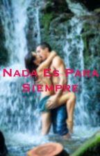 °Nada Es Para Siempre° (Pausada Por El Momento) by Dulceder301