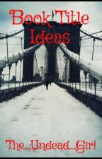 Book Title Ideas by The_Undead_Girl