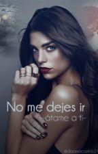 No me dejes ir_atame a ti by daianacastillo247