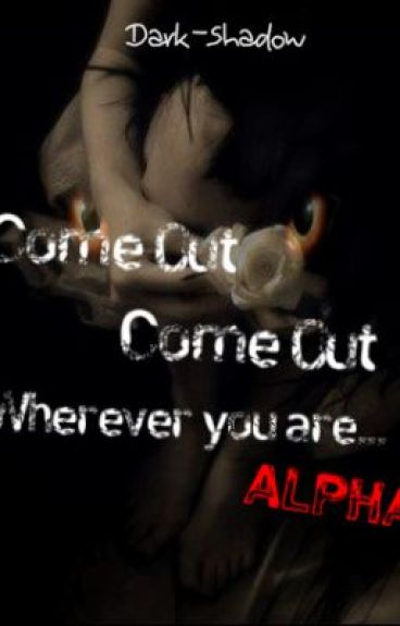 Come out come out wherever you are ... Alpha   { Complete } by Dark-Shadow