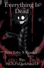 Everything is Dead ╪ Ticci Toby x Reader by GhostCaffeine
