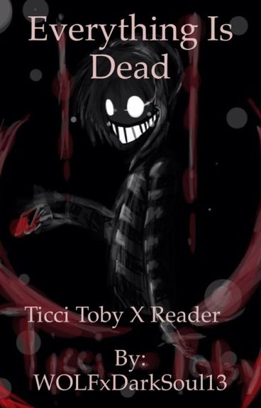 Everything is Dead ╪ Ticci Toby x Reader