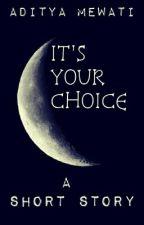 ITS YOUR CHOICE. {Wattys2015} by Aditya_Mewati