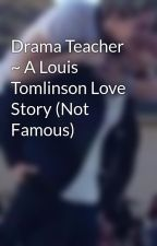 Drama Teacher ~ A Louis Tomlinson Love Story (Not Famous) by NarrysCond0m