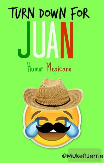 •Turn down for juan• 》Humor Mexicano《