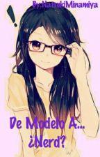 De Modelo A...¿Nerd? by NatsukiMinamiya