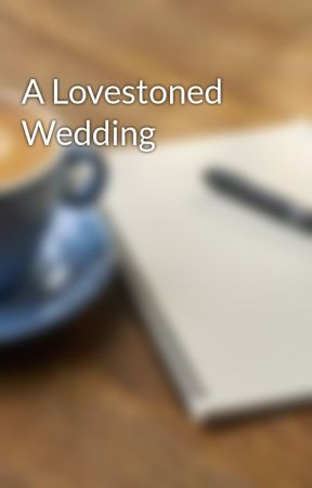 A Lovestoned Wedding by thelovelywriter5