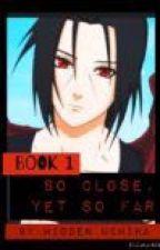So Close, Yet So Far (Book 1) (Itachi Uchiha Fanfiction) by HiddenUchiha