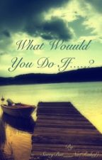 What Would You Do If.....? by SorryBut___No
