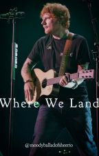 Where We Land (Ed Sheeran) by moodyballadofsheerio