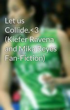 Let us Collide.<3 (Kiefer Ravena and Mika Reyes Fan-Fiction) by smiling_eyes23