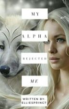 My Alpha rejected me by EllieSpring7