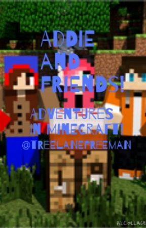 Addie and Friends- Adventures in Minecraft! by mrsjugheadjones
