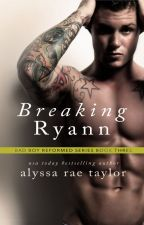 Breaking Ryann (Bad Boy Reformed 3) by alyssaraetaylor