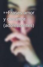 ➳Frases amor y desamor (adolescentes) by valgalvez22
