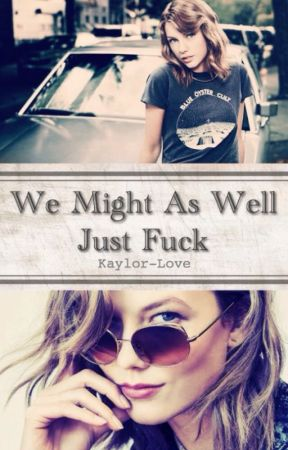 We Might As Well Just Fuck by Kaylor-Love