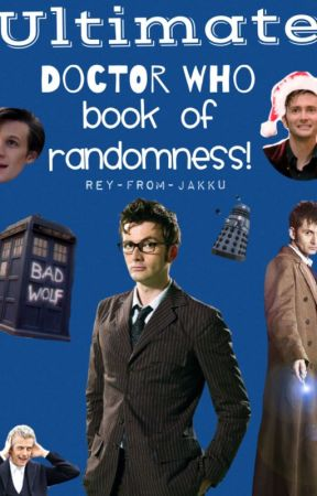 ULTIMATE Doctor Who Book of Randomness (COMPLETED) by Rey-From-Jakku