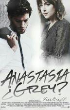 Anastasia ¿Grey? [Sin Editar] by LeesSHPM