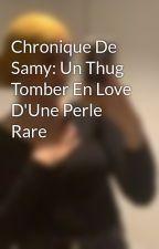 Chronique De Samy: Un Thug Tomber En Love D'Une Perle Rare by Les212TahSah