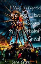 I Was Kidnapped And Now I Have To Be Rescued By Mr. Conceited? Great. (EDITING!) by ceradanielle
