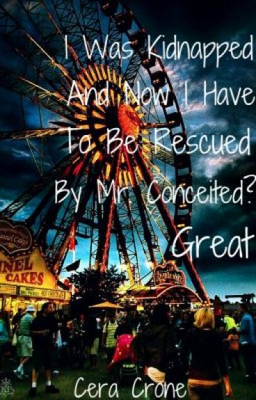 I Was Kidnapped And Now I Have To Be Rescued By Mr. Conceited? Great. (EDITING!)