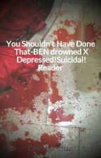 You Shouldn't Have Done That-BEN drowned X Depressed!Suicidal! Reader by Celestial-chan