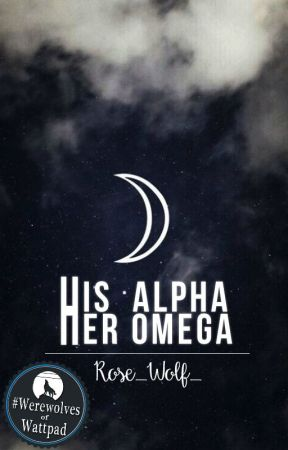 His alpha her Omega (Book 1 of the His Alpha Her Omega Series) by Rose_Wolf_