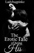 The Erotic Tale of being His(Interracial Romance) by Ladybugpinkz