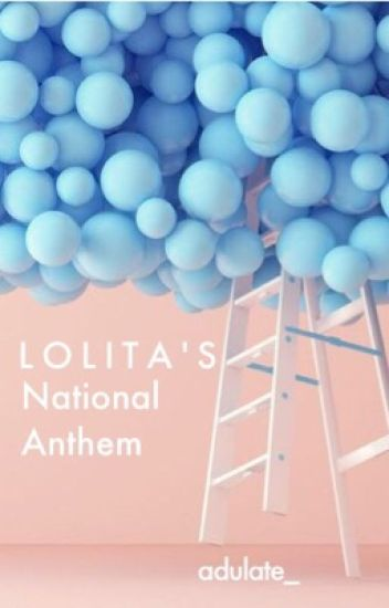 L O L I T A ' S National Anthem (COMPLETED ✔️)