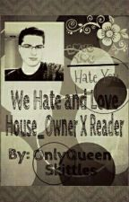 We Love and Hate ~House_Owner X Reader~ by RossomeQueenSkittles