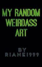 My Random Weirdass Art by Riane1999