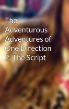 The Adventurous Adventures of One Direction 2: The Script by BriannaDanceKurtenba