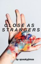close as strangers » missing moments by spookyjimss