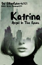 Katrina: Angel in The Roses (Under Editing) by LillianRoberts101
