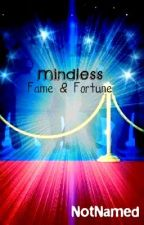 Mindless Fame And Fortune. by NotNamed