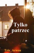 Tylko patrzeć by Tris_Arwen