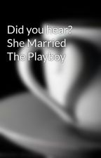 Did you hear? She Married The Playboy by PwincessR11