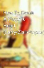 How To Break A Player's Heart (Larry•Ziall•Payzer) by xxItsFishyFibsxx