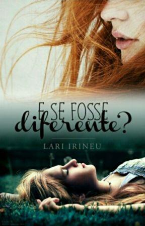 E se fosse diferente? [Completo+Em Breve Entrará Em Revisão] by Lari_Irineu