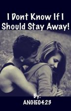 I Don't Know If I Should Stay Away [Teen Romance] by ANGIE0423