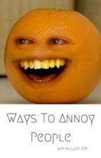 ... Ways To Annoy People... by agent_fat_cat