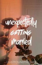 Unexpectedly Getting Married by IJUSTFOUNDTHISGIRL