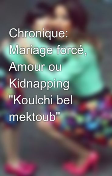 chronique mariage forc amour ou kidnapping koulchi bel mektoub - Chronique Mariage Forc