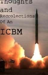 Thoughts And Recollections of an Intercontinental Ballistic Missile by AnarchyMajor