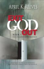 Exit God Out - Book One - The Unexpected Terrestrial by AprilKReeves