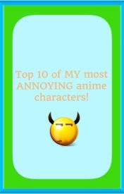 Top 10 series: MY most ANNOYING anime charcters by MissNyanshima