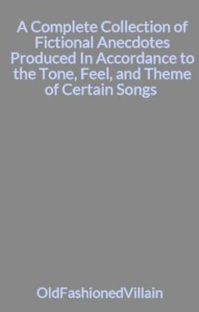 A Complete Collection of Fictional Anecdotes Produced In Accordance to the Tone, Feel, and Theme of Certain Songs  by OldFashionedVillain